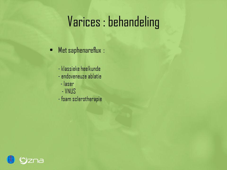 Varices : behandeling Met saphenareflux : - klassieke heelkunde - endoveneuze ablatie - laser - VNUS - foam sclerotherapie.