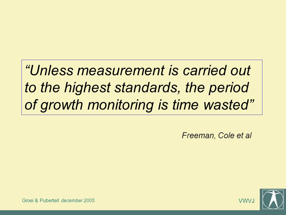 Unless measurement is carried out to the highest standards, the period of growth monitoring is time wasted