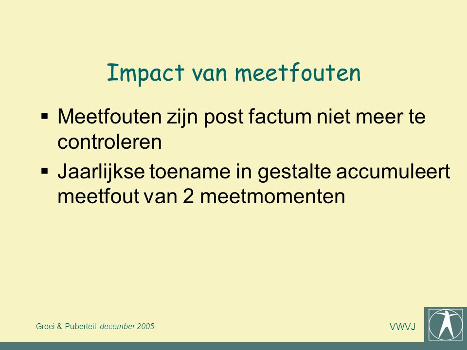 Impact van meetfouten Meetfouten zijn post factum niet meer te controleren. Jaarlijkse toename in gestalte accumuleert meetfout van 2 meetmomenten.