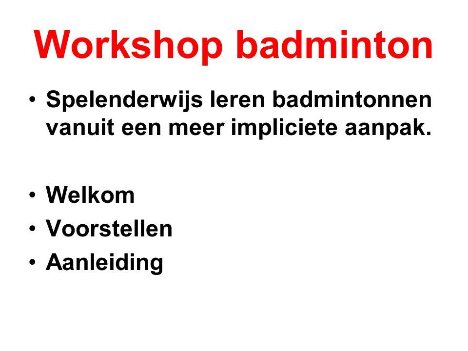 Workshop badminton Spelenderwijs leren badmintonnen vanuit een meer impliciete aanpak. Welkom. Voorstellen.