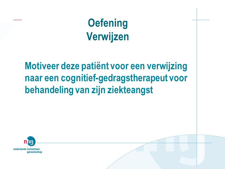 Oefening Verwijzen Motiveer deze patiënt voor een verwijzing naar een cognitief-gedragstherapeut voor behandeling van zijn ziekteangst.
