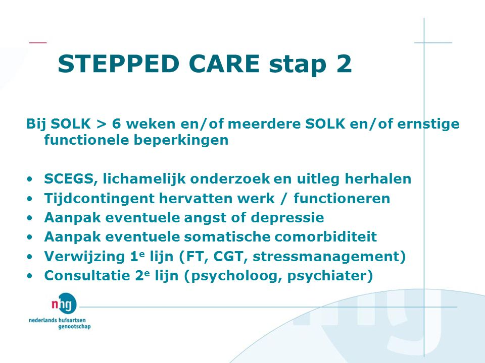 STEPPED CARE stap 2 Bij SOLK > 6 weken en/of meerdere SOLK en/of ernstige functionele beperkingen. SCEGS, lichamelijk onderzoek en uitleg herhalen.