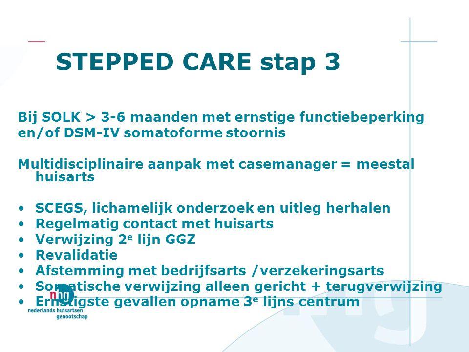 STEPPED CARE stap 3 Bij SOLK > 3-6 maanden met ernstige functiebeperking. en/of DSM-IV somatoforme stoornis.