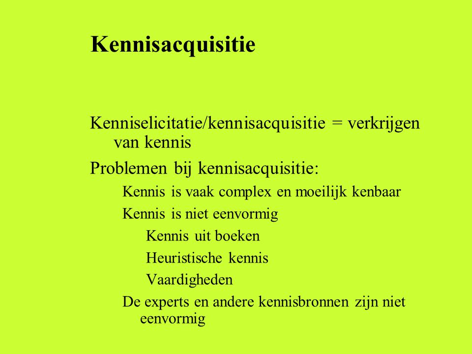 Kennisacquisitie Kenniselicitatie/kennisacquisitie = verkrijgen van kennis. Problemen bij kennisacquisitie: