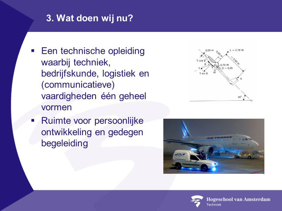 3. Wat doen wij nu Een technische opleiding waarbij techniek, bedrijfskunde, logistiek en (communicatieve) vaardigheden één geheel vormen.