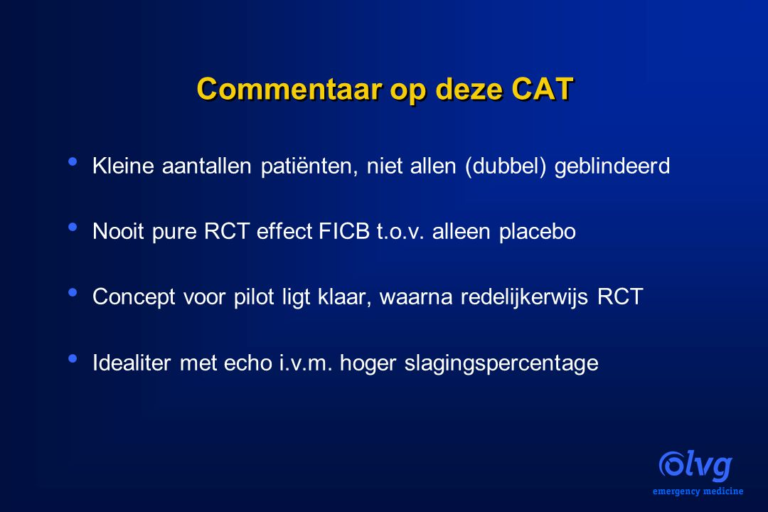 Commentaar op deze CAT Kleine aantallen patiënten, niet allen (dubbel) geblindeerd. Nooit pure RCT effect FICB t.o.v. alleen placebo.