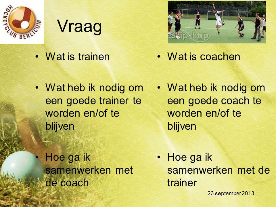 Vraag Wat is trainen. Wat heb ik nodig om een goede trainer te worden en/of te blijven. Hoe ga ik samenwerken met de coach.