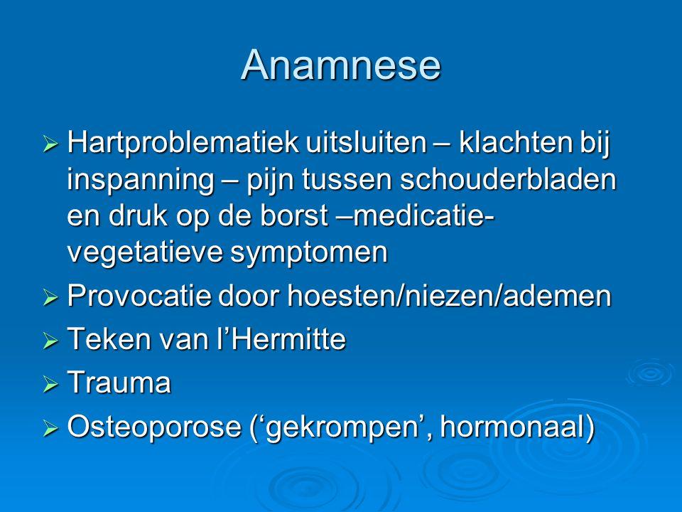 Anamnese Hartproblematiek uitsluiten – klachten bij inspanning – pijn tussen schouderbladen en druk op de borst –medicatie-vegetatieve symptomen.