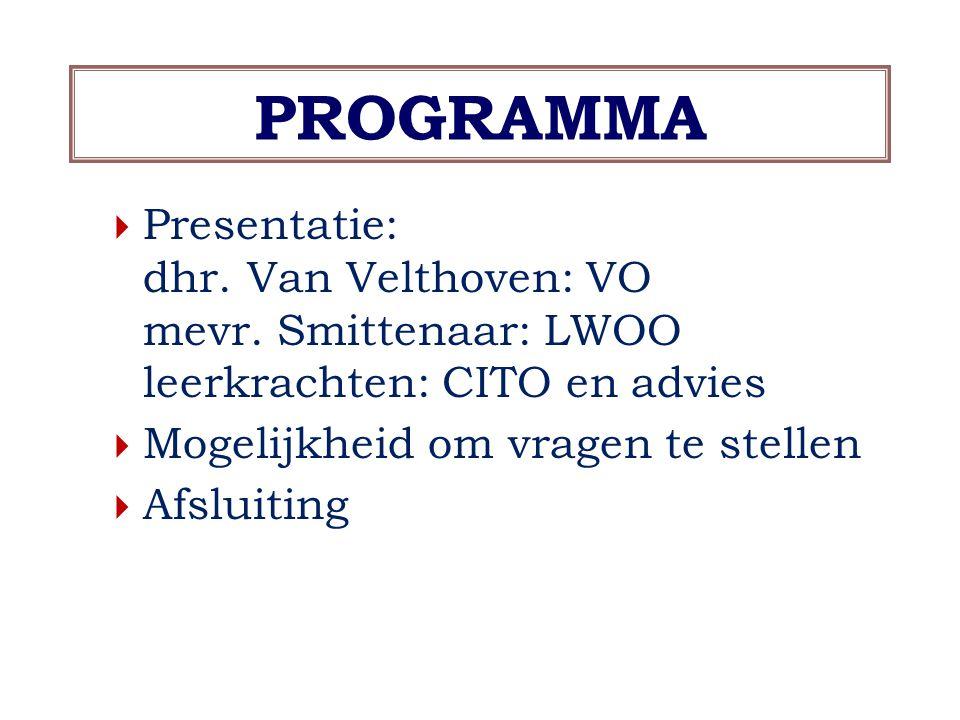 PROGRAMMA Presentatie: dhr. Van Velthoven: VO mevr. Smittenaar: LWOO leerkrachten: CITO en advies.