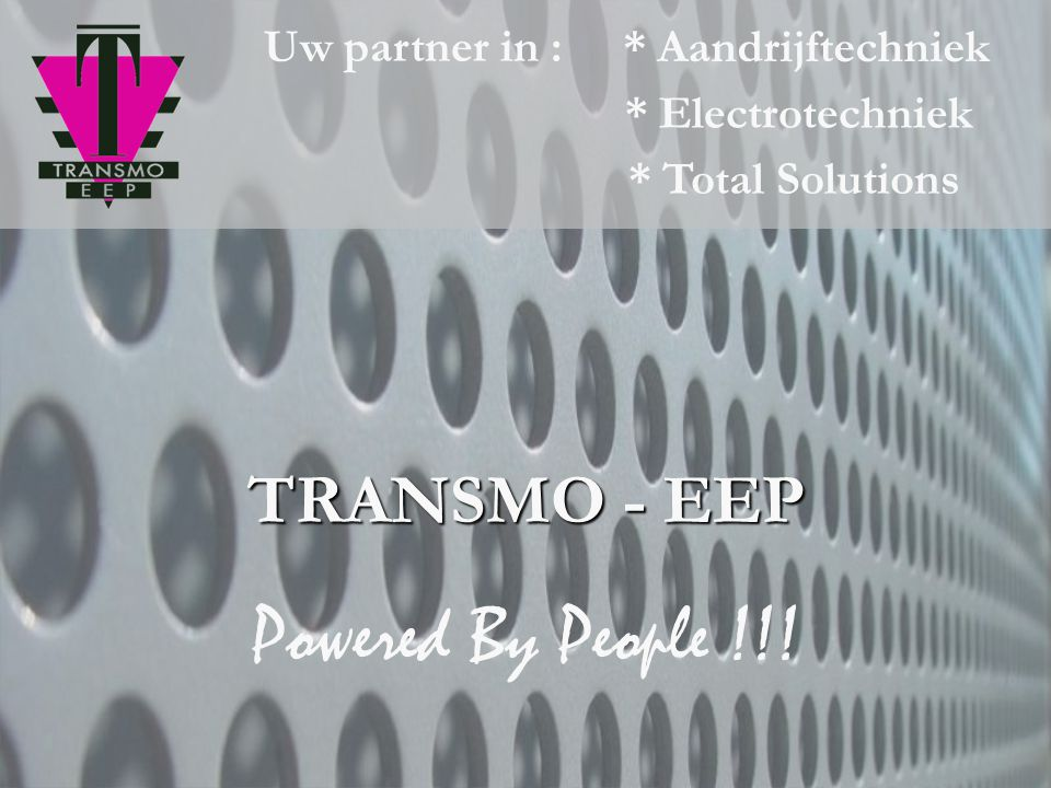 Powered By People !!! TRANSMO - EEP Uw partner in : * Aandrijftechniek
