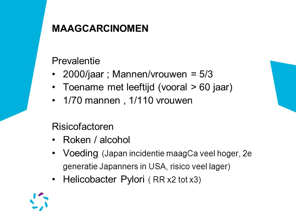 MAAGCARCINOMEN Prevalentie. 2000/jaar ; Mannen/vrouwen = 5/3. Toename met leeftijd (vooral > 60 jaar)