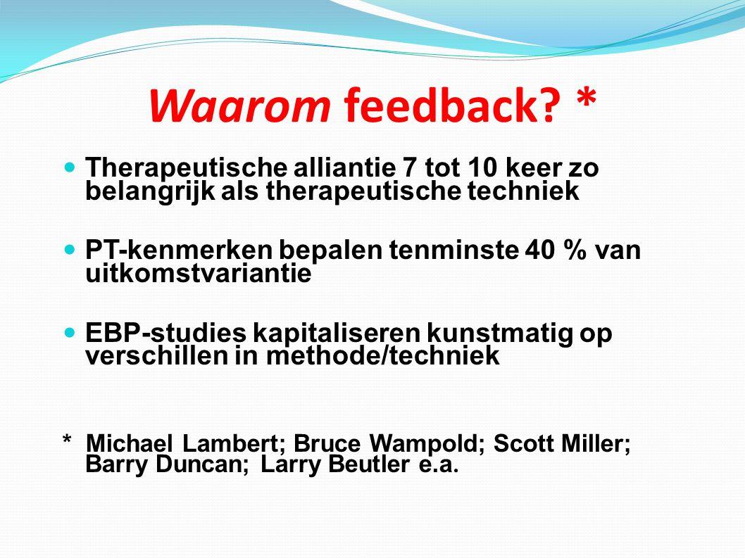 Waarom feedback * Therapeutische alliantie 7 tot 10 keer zo belangrijk als therapeutische techniek.