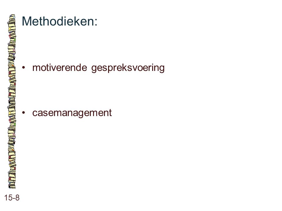 Methodieken: • motiverende gespreksvoering • casemanagement 15-8