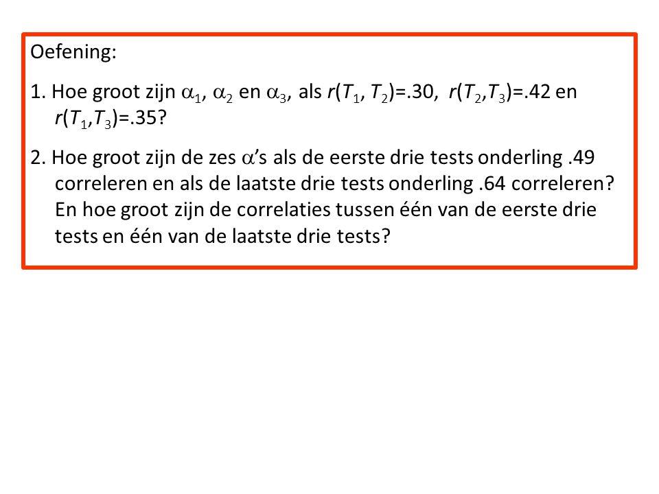 Oefening: 1. Hoe groot zijn 1, 2 en 3, als r(T1, T2)=.30, r(T2,T3)=.42 en r(T1,T3)=.35