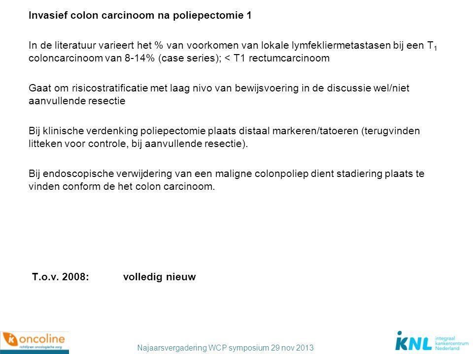 Invasief colon carcinoom na poliepectomie 1 In de literatuur varieert het % van voorkomen van lokale lymfekliermetastasen bij een T1 coloncarcinoom van 8-14% (case series); < T1 rectumcarcinoom Gaat om risicostratificatie met laag nivo van bewijsvoering in de discussie wel/niet aanvullende resectie Bij klinische verdenking poliepectomie plaats distaal markeren/tatoeren (terugvinden litteken voor controle, bij aanvullende resectie).