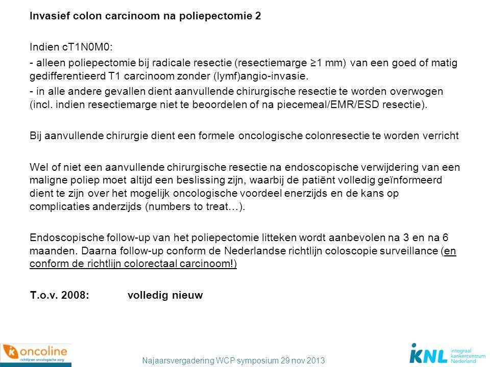 Invasief colon carcinoom na poliepectomie 2 Indien cT1N0M0: - alleen poliepectomie bij radicale resectie (resectiemarge ≥1 mm) van een goed of matig gedifferentieerd T1 carcinoom zonder (lymf)angio-invasie.