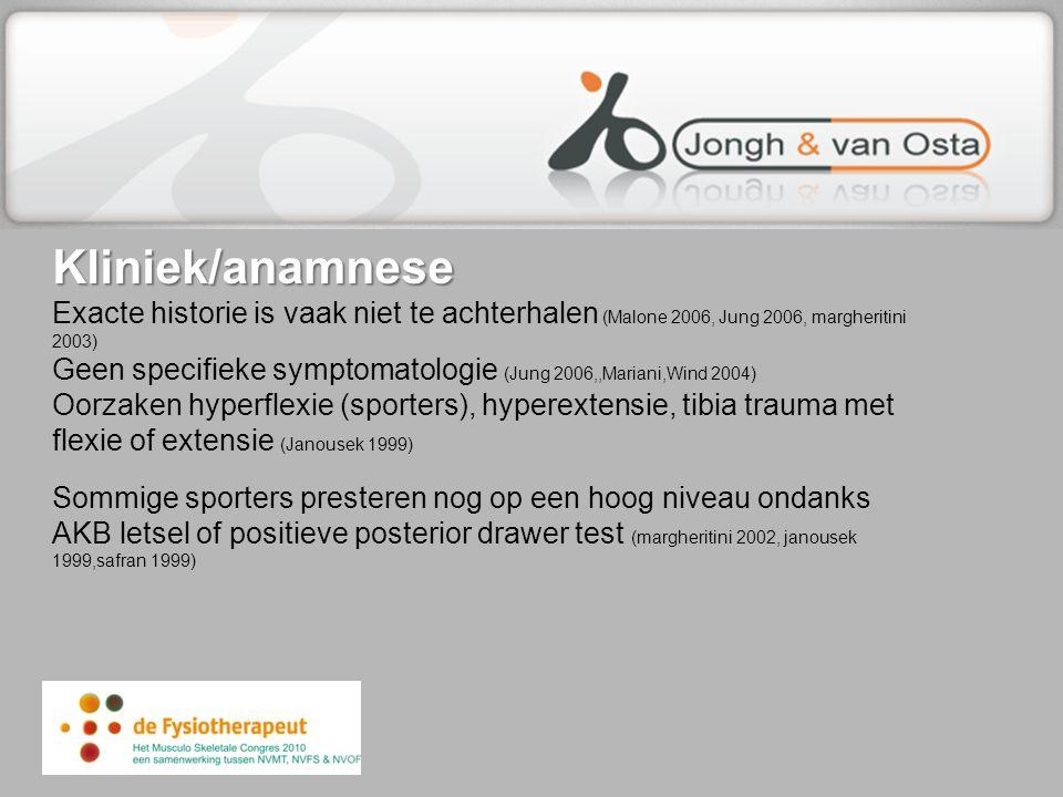 Kliniek/anamnese Exacte historie is vaak niet te achterhalen (Malone 2006, Jung 2006, margheritini 2003) Geen specifieke symptomatologie (Jung 2006,,Mariani,Wind 2004) Oorzaken hyperflexie (sporters), hyperextensie, tibia trauma met flexie of extensie (Janousek 1999) Sommige sporters presteren nog op een hoog niveau ondanks AKB letsel of positieve posterior drawer test (margheritini 2002, janousek 1999,safran 1999)