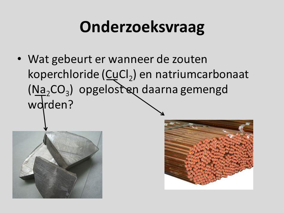 Onderzoeksvraag Wat gebeurt er wanneer de zouten koperchloride (CuCl2) en natriumcarbonaat (Na2CO3) opgelost en daarna gemengd worden