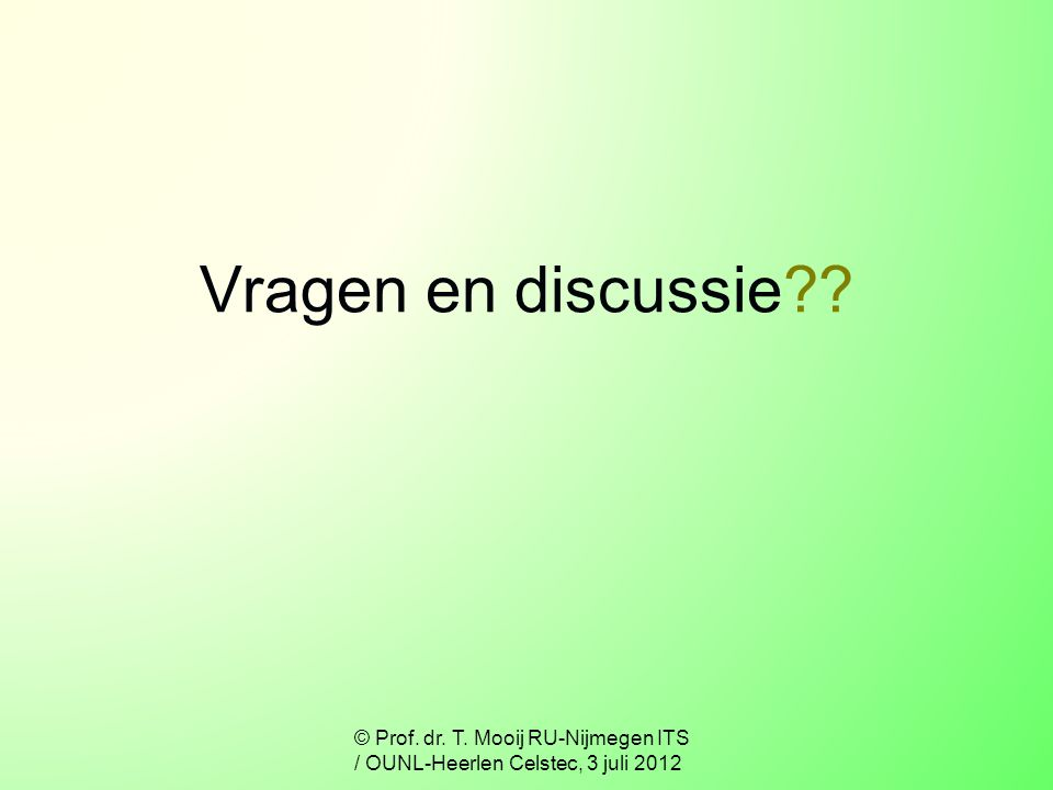 Vragen en discussie © Prof. dr. T. Mooij RU-Nijmegen ITS / OUNL-Heerlen Celstec, 3 juli 2012