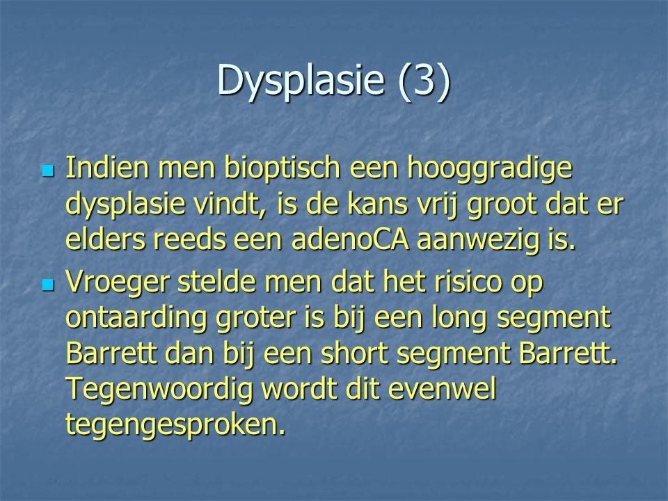 Dysplasie (3) Indien men bioptisch een hooggradige dysplasie vindt, is de kans vrij groot dat er elders reeds een adenoCA aanwezig is.