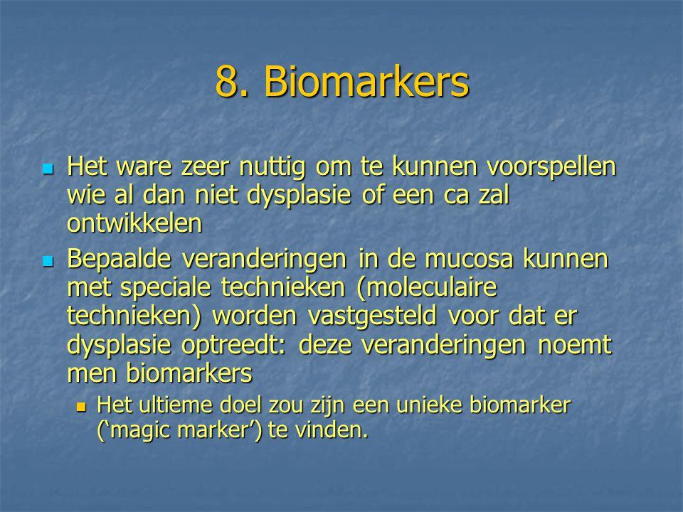 8. Biomarkers Het ware zeer nuttig om te kunnen voorspellen wie al dan niet dysplasie of een ca zal ontwikkelen.
