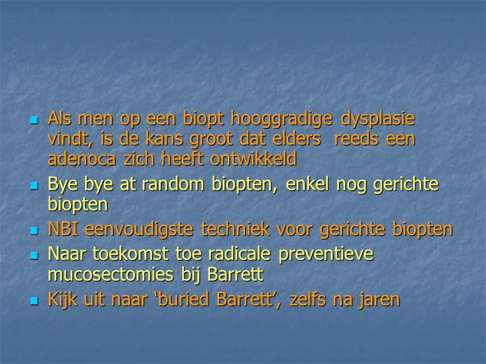 Als men op een biopt hooggradige dysplasie vindt, is de kans groot dat elders reeds een adenoca zich heeft ontwikkeld