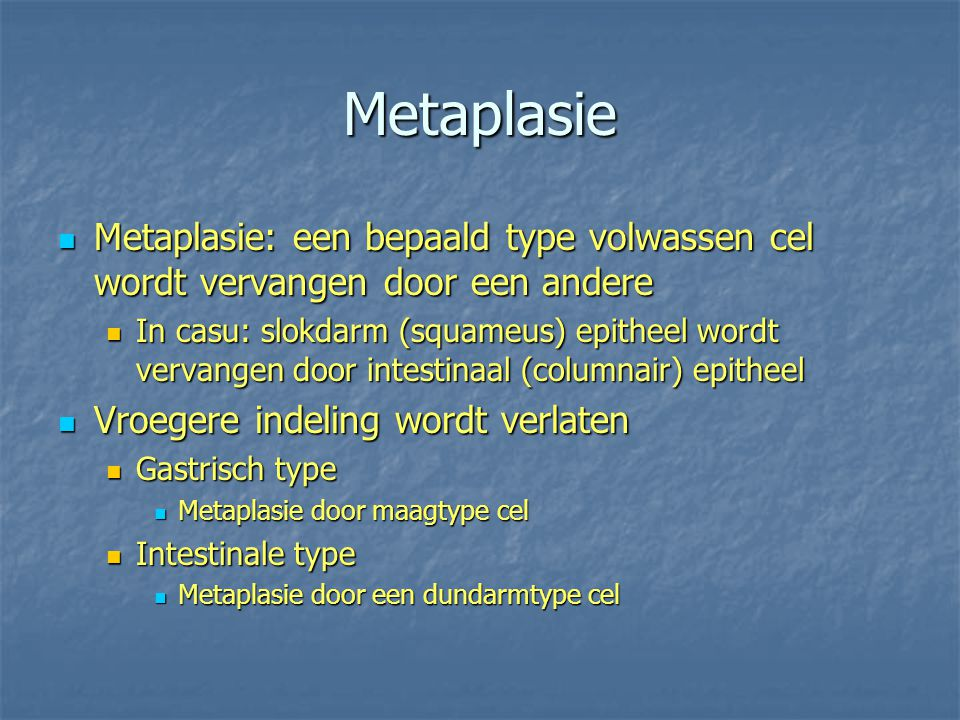 Metaplasie Metaplasie: een bepaald type volwassen cel wordt vervangen door een andere.