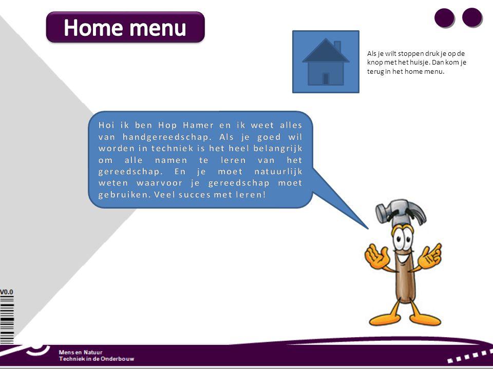 Home menu Als je wilt stoppen druk je op de knop met het huisje. Dan kom je terug in het home menu.
