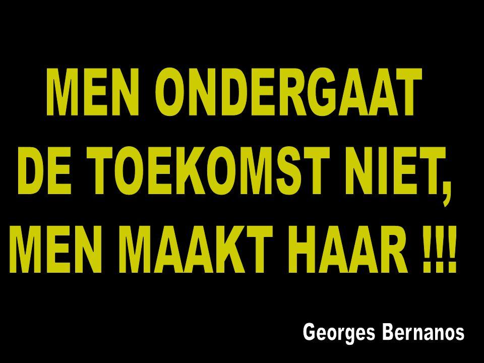 MEN ONDERGAAT DE TOEKOMST NIET, MEN MAAKT HAAR !!! Georges Bernanos