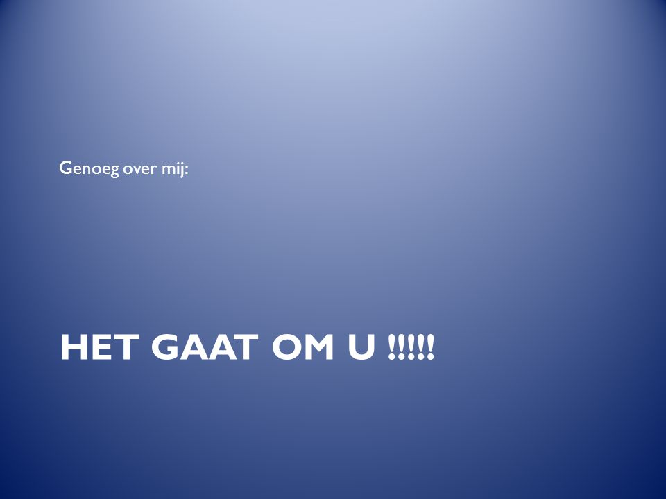 Genoeg over mij: Het gaat om U !!!!!
