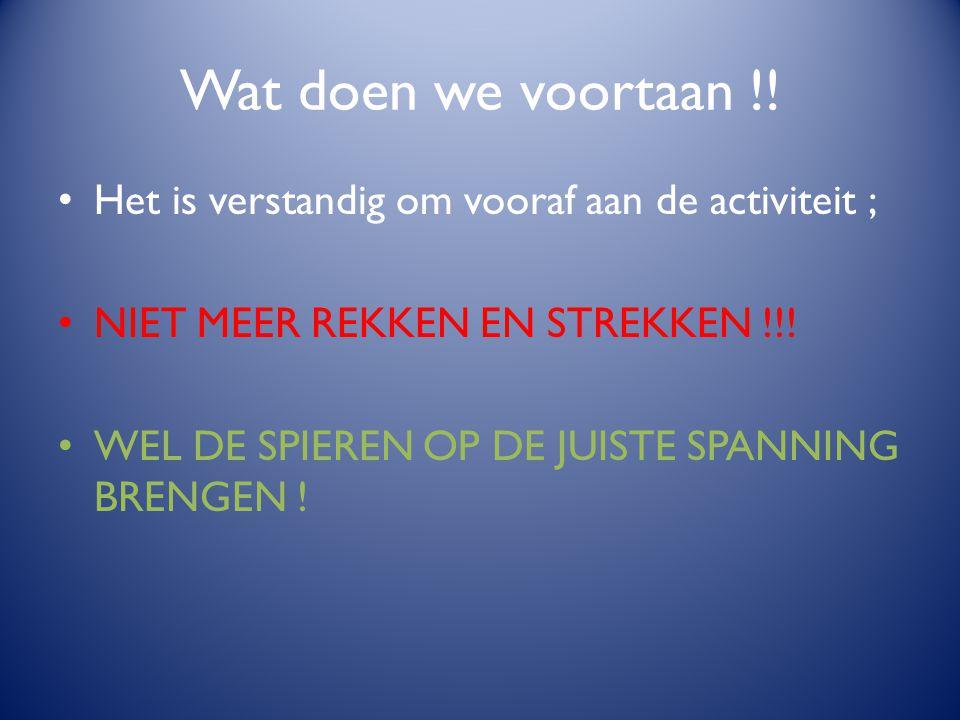 Wat doen we voortaan !! Het is verstandig om vooraf aan de activiteit ; NIET MEER REKKEN EN STREKKEN !!!