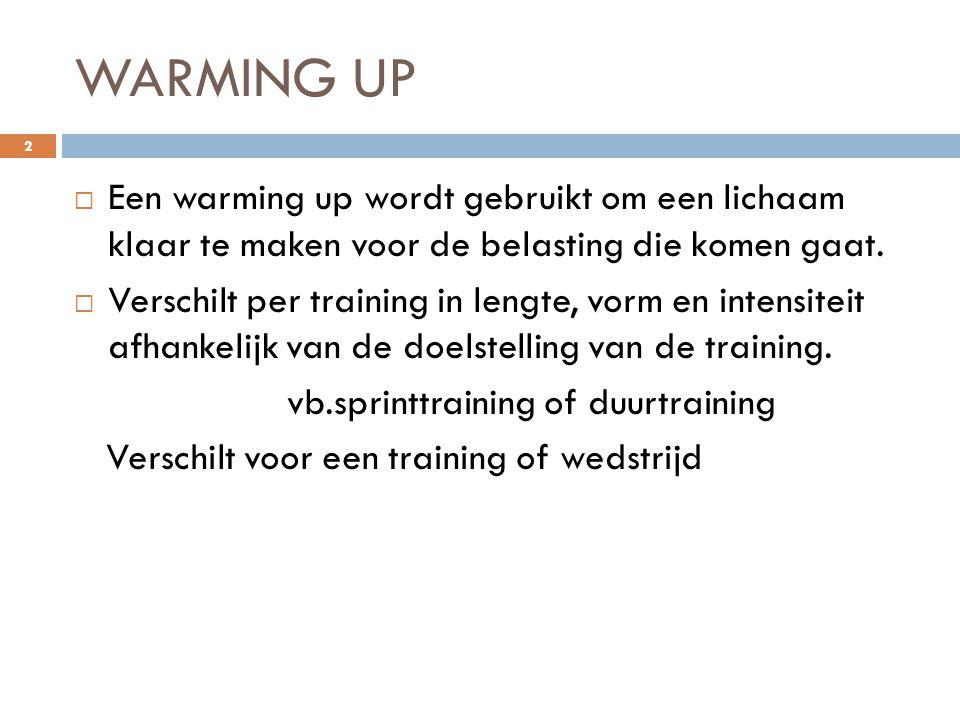 WARMING UP Een warming up wordt gebruikt om een lichaam klaar te maken voor de belasting die komen gaat.