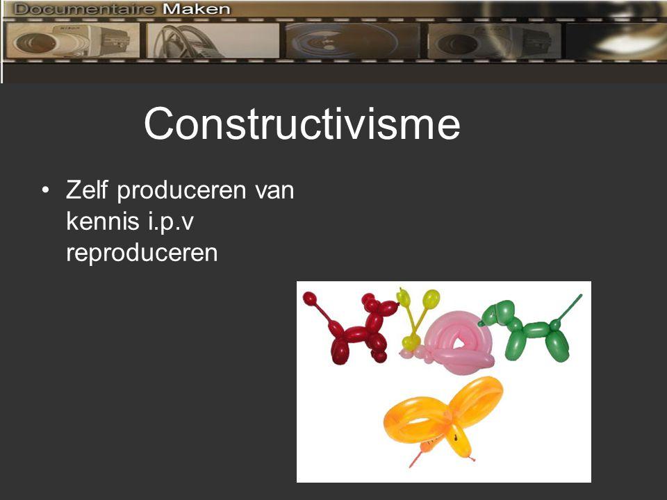 Constructivisme Zelf produceren van kennis i.p.v reproduceren