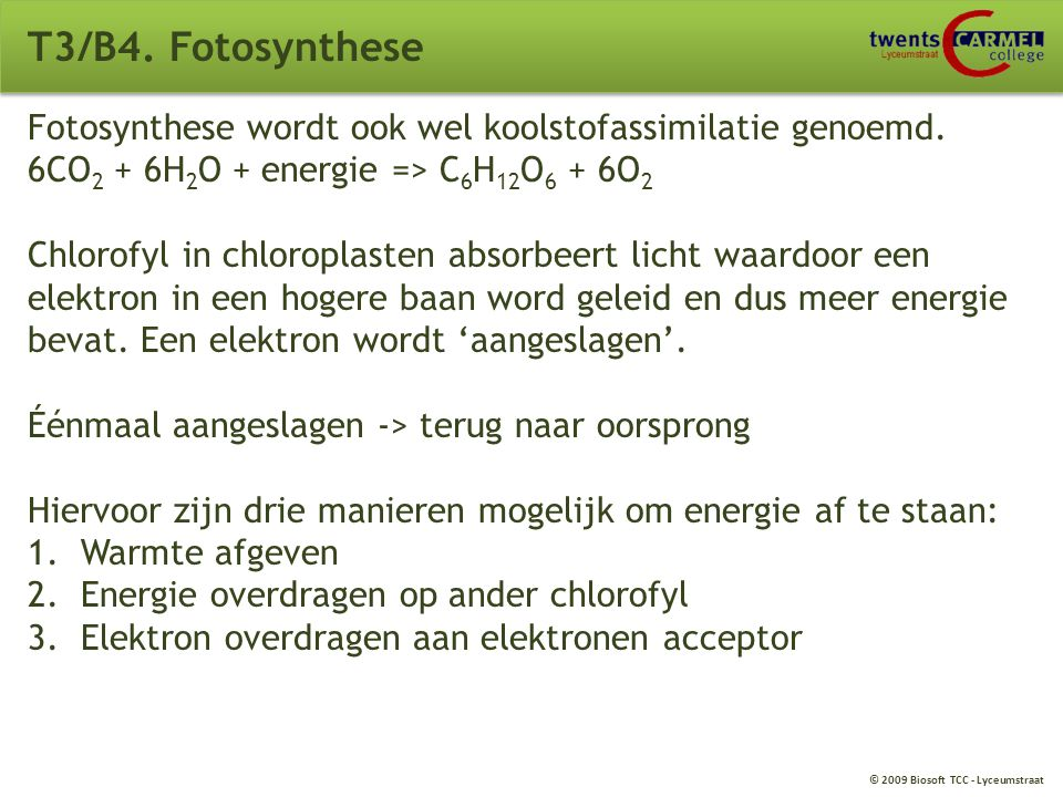 T3/B4. Fotosynthese Fotosynthese wordt ook wel koolstofassimilatie genoemd. 6CO2 + 6H2O + energie => C6H12O6 + 6O2.