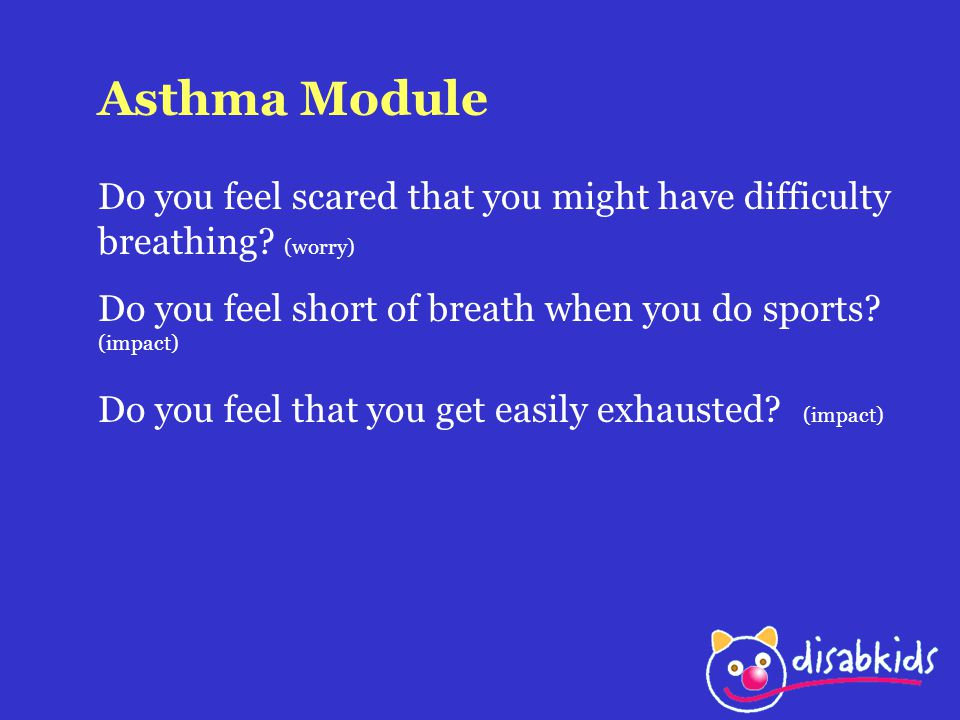 Asthma Module Do you feel scared that you might have difficulty breathing (worry) Do you feel short of breath when you do sports (impact)