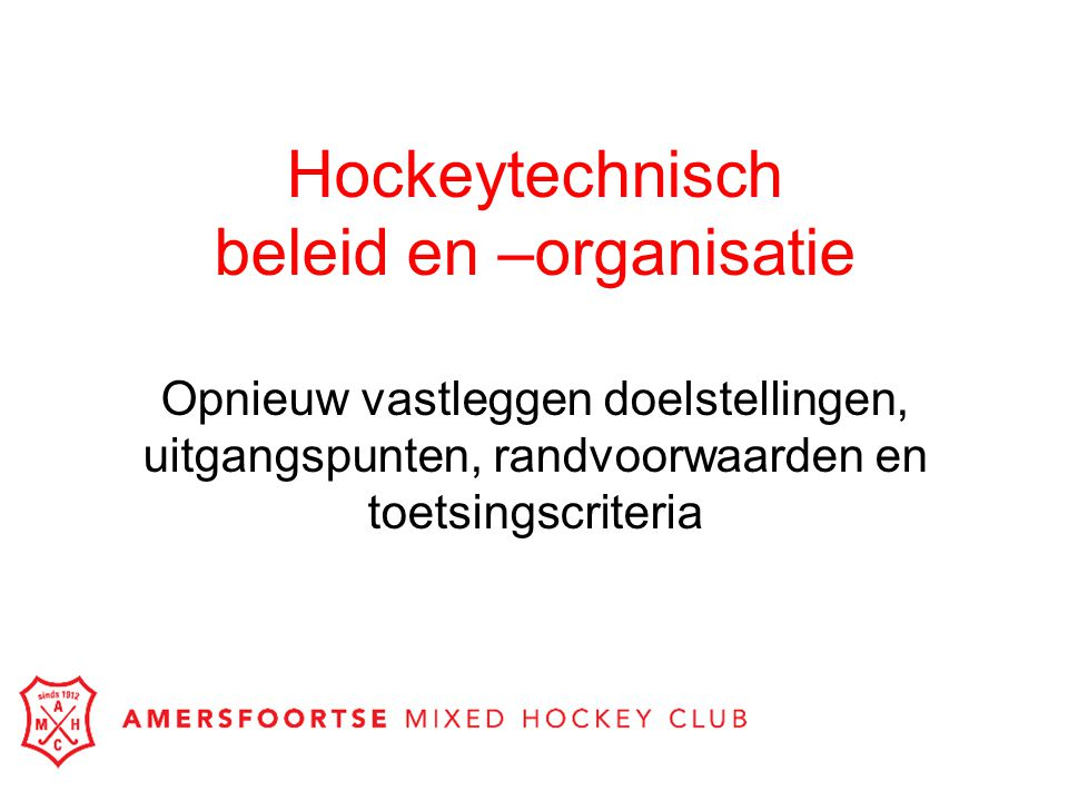 Hockeytechnisch beleid en –organisatie Opnieuw vastleggen doelstellingen, uitgangspunten, randvoorwaarden en toetsingscriteria