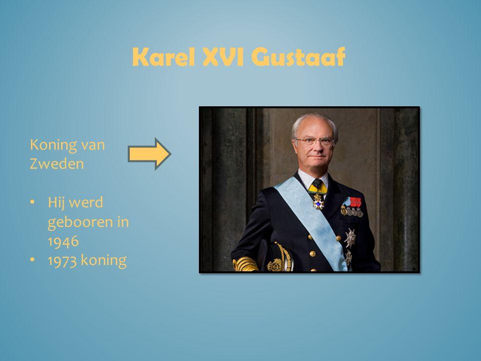 Karel XVI Gustaaf Koning van Zweden Hij werd gebooren in 1946