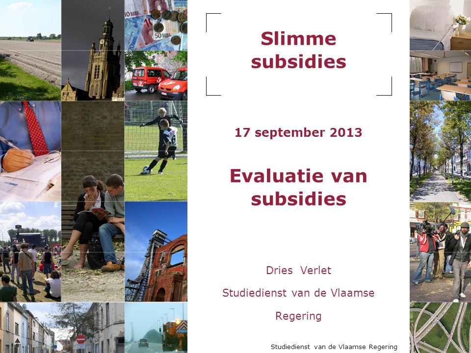Slimme subsidies 17 september 2013 Evaluatie van subsidies Dries Verlet Studiedienst van de Vlaamse Regering