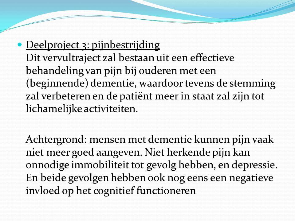 Deelproject 3: pijnbestrijding Dit vervultraject zal bestaan uit een effectieve behandeling van pijn bij ouderen met een (beginnende) dementie, waardoor tevens de stemming zal verbeteren en de patiënt meer in staat zal zijn tot lichamelijke activiteiten.