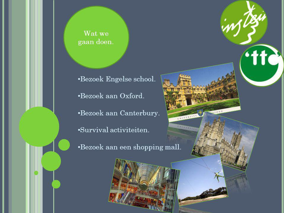 Wat we gaan doen. Bezoek Engelse school. Bezoek aan Oxford. Bezoek aan Canterbury. Survival activiteiten.