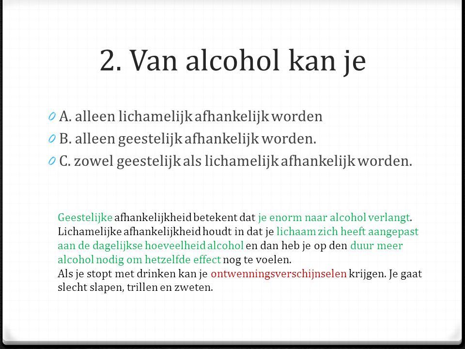 2. Van alcohol kan je A. alleen lichamelijk afhankelijk worden