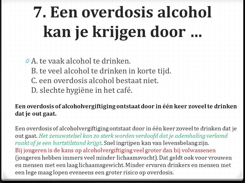 7. Een overdosis alcohol kan je krijgen door …