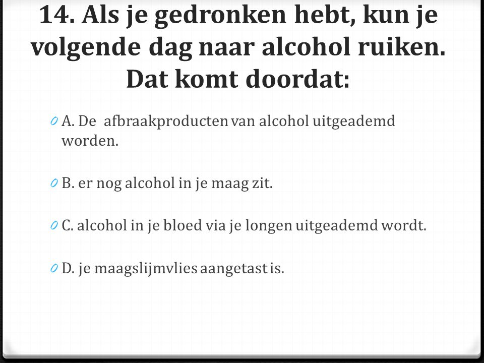 14. Als je gedronken hebt, kun je volgende dag naar alcohol ruiken