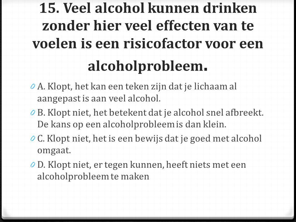 15. Veel alcohol kunnen drinken zonder hier veel effecten van te voelen is een risicofactor voor een alcoholprobleem.