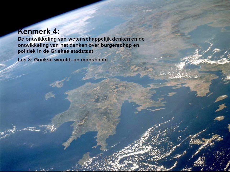 Kenmerk 4: De ontwikkeling van wetenschappelijk denken en de ontwikkeling van het denken over burgerschap en politiek in de Griekse stadstaat Les 3: Griekse wereld- en mensbeeld