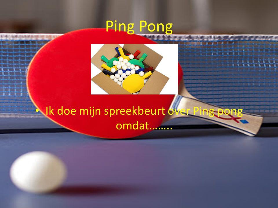 Ik doe mijn spreekbeurt over Ping pong omdat……..