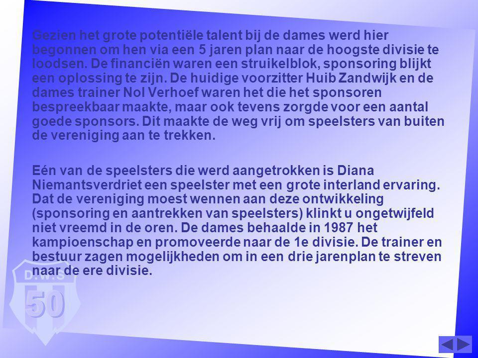 Gezien het grote potentiële talent bij de dames werd hier begonnen om hen via een 5 jaren plan naar de hoogste divisie te loodsen. De financiën waren een struikelblok, sponsoring blijkt een oplossing te zijn. De huidige voorzitter Huib Zandwijk en de dames trainer Nol Verhoef waren het die het sponsoren bespreekbaar maakte, maar ook tevens zorgde voor een aantal goede sponsors. Dit maakte de weg vrij om speelsters van buiten de vereniging aan te trekken.