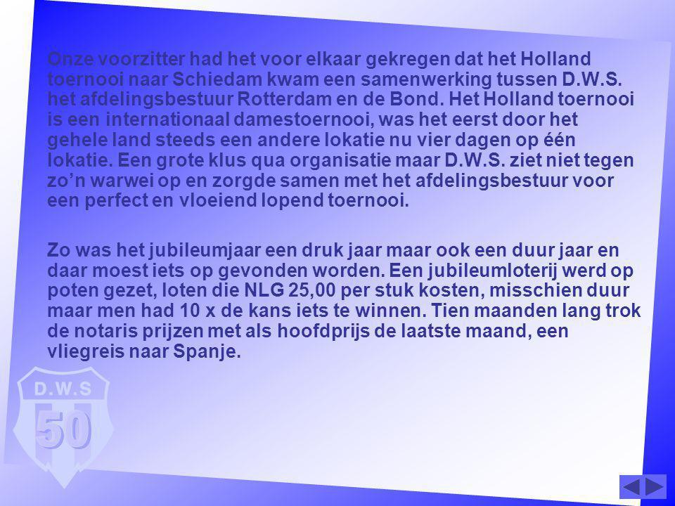Onze voorzitter had het voor elkaar gekregen dat het Holland toernooi naar Schiedam kwam een samenwerking tussen D.W.S. het afdelingsbestuur Rotterdam en de Bond. Het Holland toernooi is een internationaal damestoernooi, was het eerst door het gehele land steeds een andere lokatie nu vier dagen op één lokatie. Een grote klus qua organisatie maar D.W.S. ziet niet tegen zo'n warwei op en zorgde samen met het afdelingsbestuur voor een perfect en vloeiend lopend toernooi.