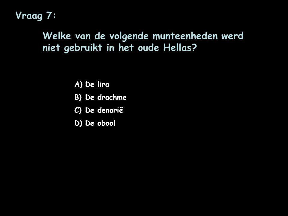 Vraag 7: Welke van de volgende munteenheden werd niet gebruikt in het oude Hellas De lira. De drachme.