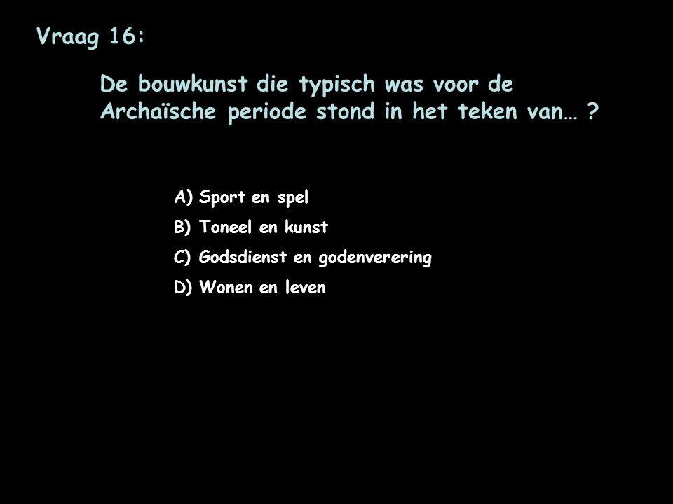 Vraag 16: De bouwkunst die typisch was voor de Archaïsche periode stond in het teken van… Sport en spel.